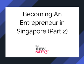 Becoming an Entrepreneur & How to run a Startup in Singapore (Part 2)